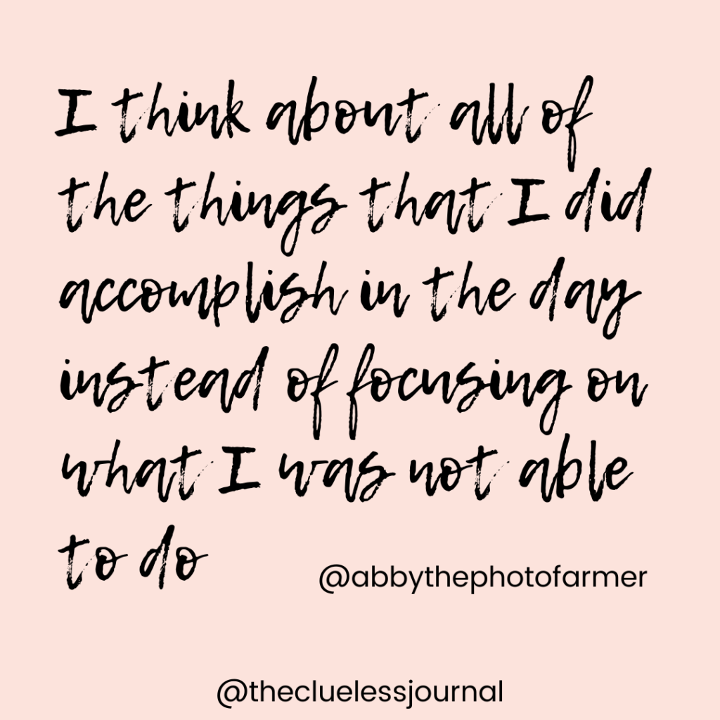 Inspirational quote from Abby The Photosynthesizing farmer - I think about all of the things that I did accomplish in the day instead of focusing on what I was not able to do